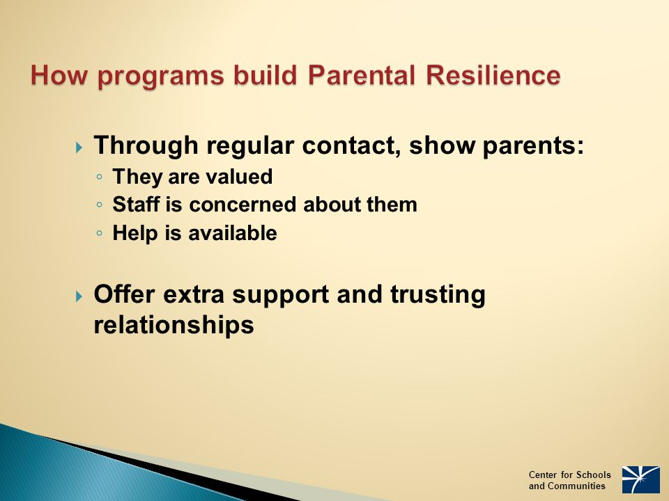 How programs build Parental Resilience  Through regular contact, show parents: ◦ They are valued ◦ Staff is concerned about them ◦ Help is available  Offer extra support and trusting relationships Center for Schools and Communities