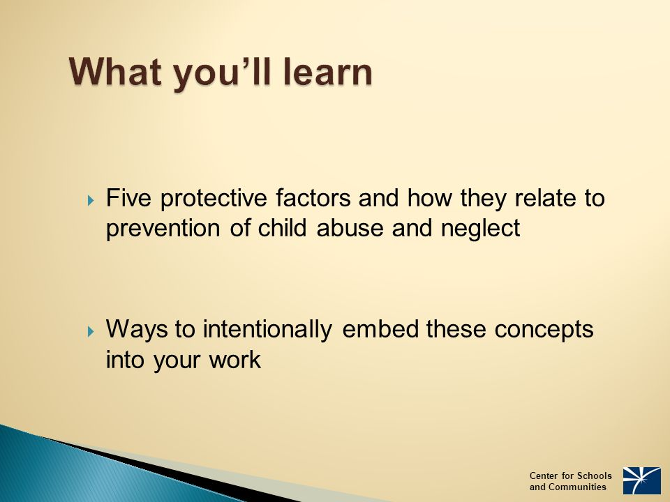 What you'll learn  Five protective factors and how they relate to prevention of child abuse and neglect  Ways to intentionally embed these concepts into your work Center for Schools and Communities
