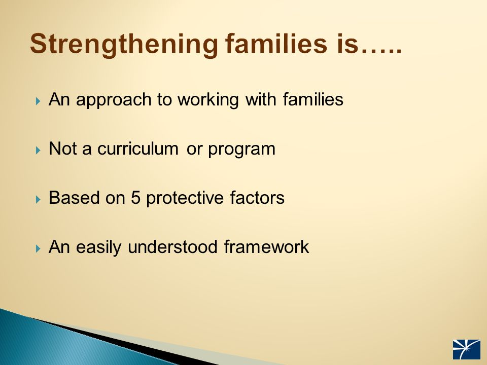  An approach to working with families  Not a curriculum or program  Based on 5 protective factors  An easily understood framework