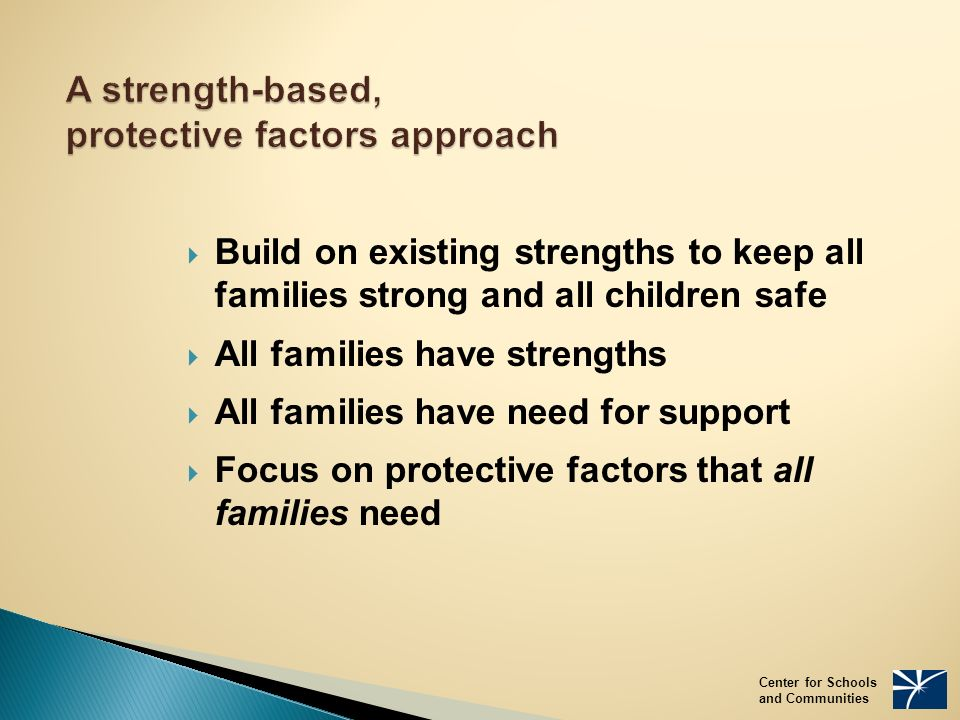 A strength-based, protective factors approach  Build on existing strengths to keep all families strong and all children safe  All families have strengths  All families have need for support  Focus on protective factors that all families need Center for Schools and Communities