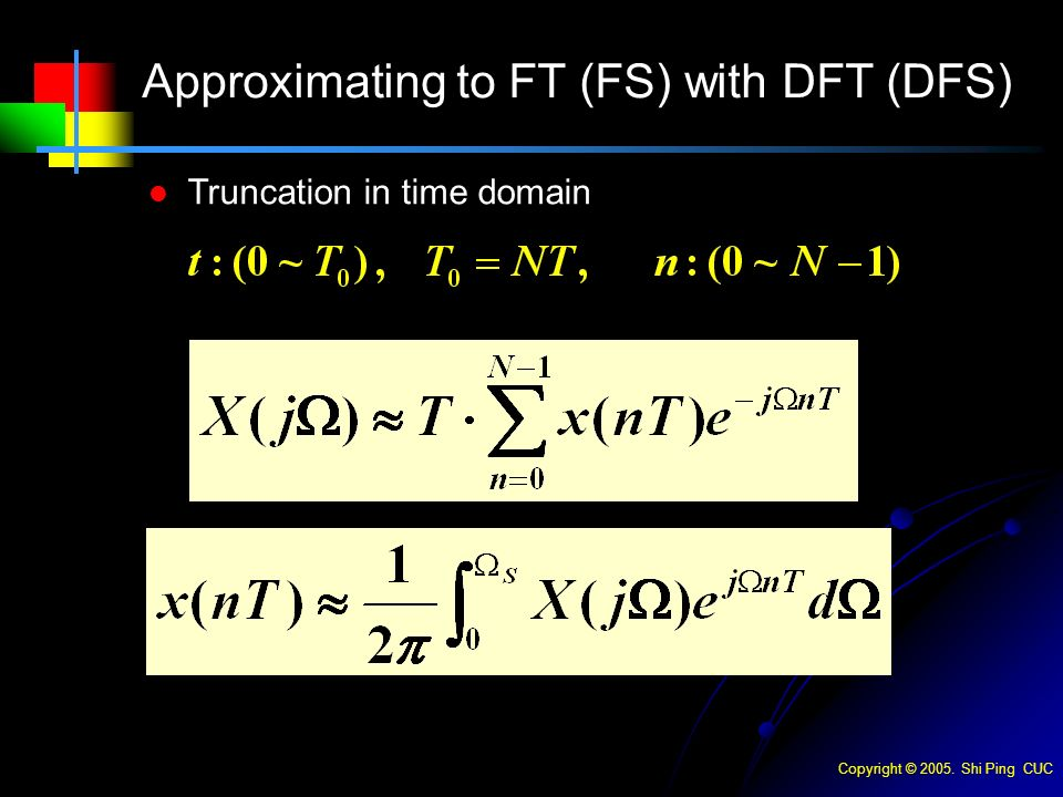 Copyright © Shi Ping CUC Truncation in time domain Approximating to FT (FS) with DFT (DFS)