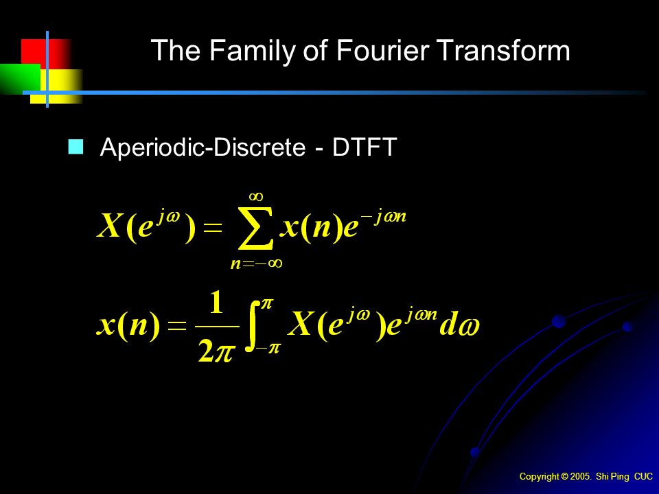 Copyright © Shi Ping CUC The Family of Fourier Transform Aperiodic-Discrete - DTFT