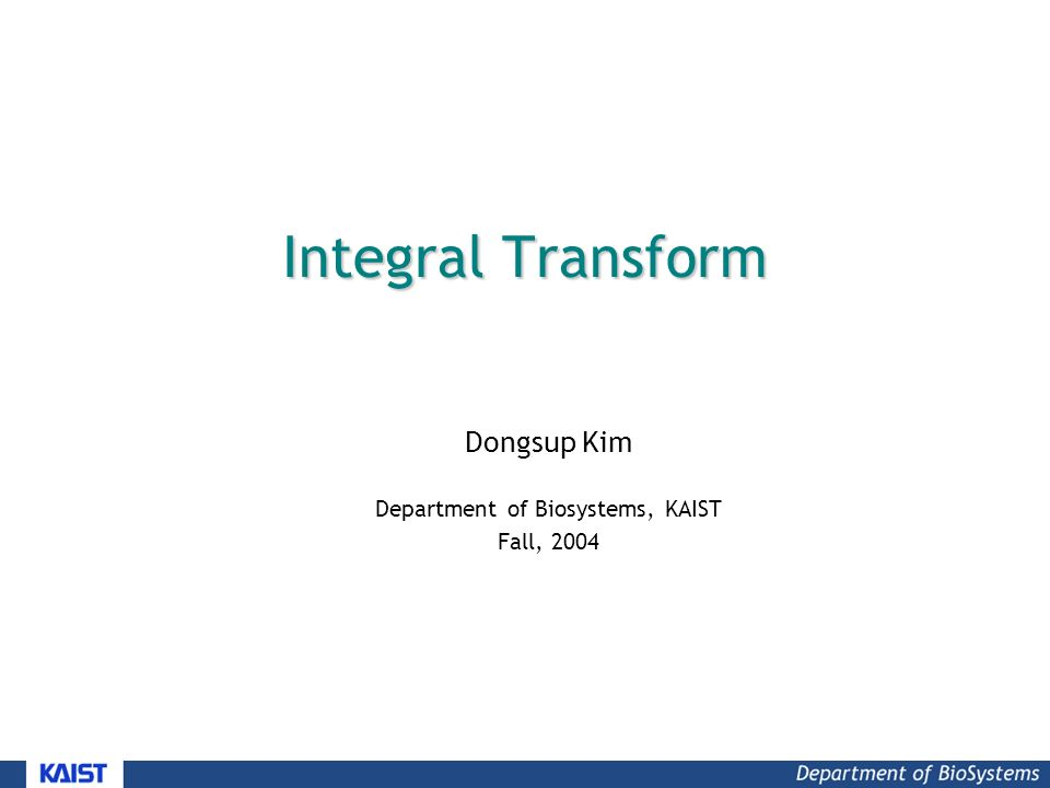 Integral Transform Dongsup Kim Department of Biosystems, KAIST Fall, 2004