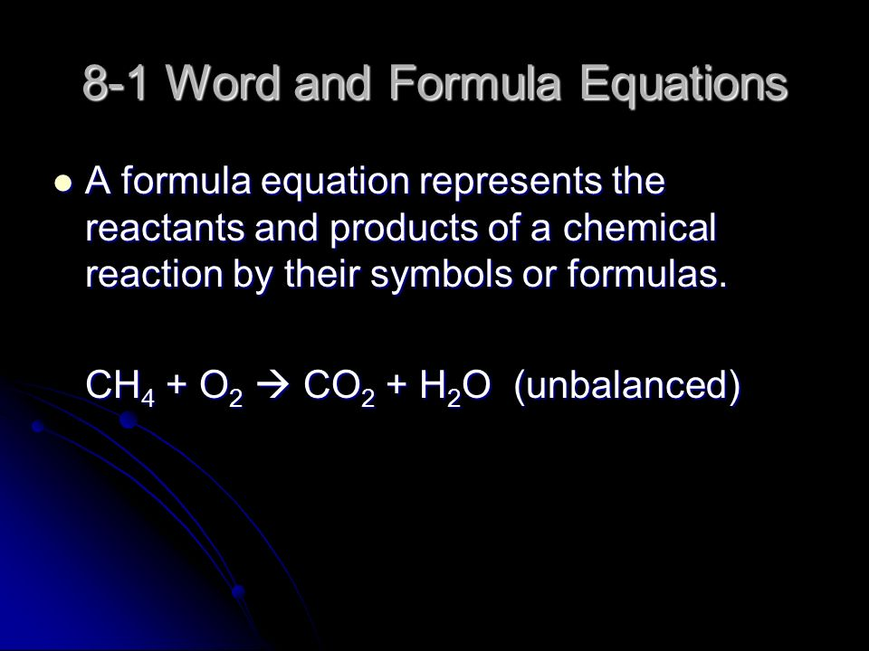 8-1 Word and Formula Equations A formula equation represents the reactants and products of a chemical reaction by their symbols or formulas.