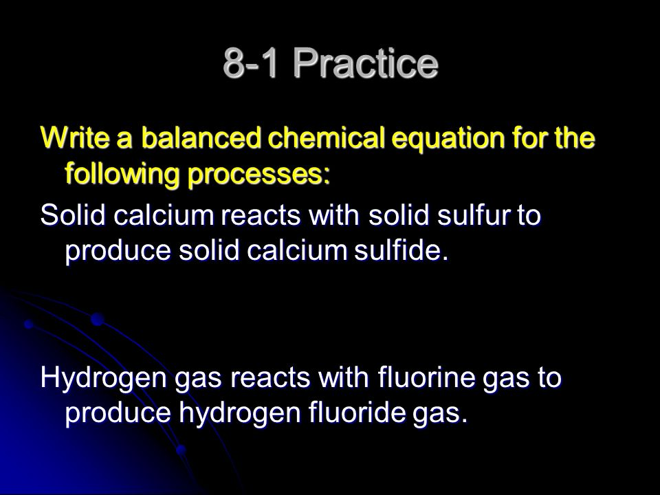 8-1 Practice Write a balanced chemical equation for the following processes: Solid calcium reacts with solid sulfur to produce solid calcium sulfide.