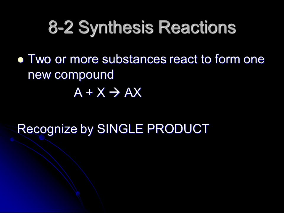 8-2 Synthesis Reactions Two or more substances react to form one new compound Two or more substances react to form one new compound A + X  AX Recognize by SINGLE PRODUCT
