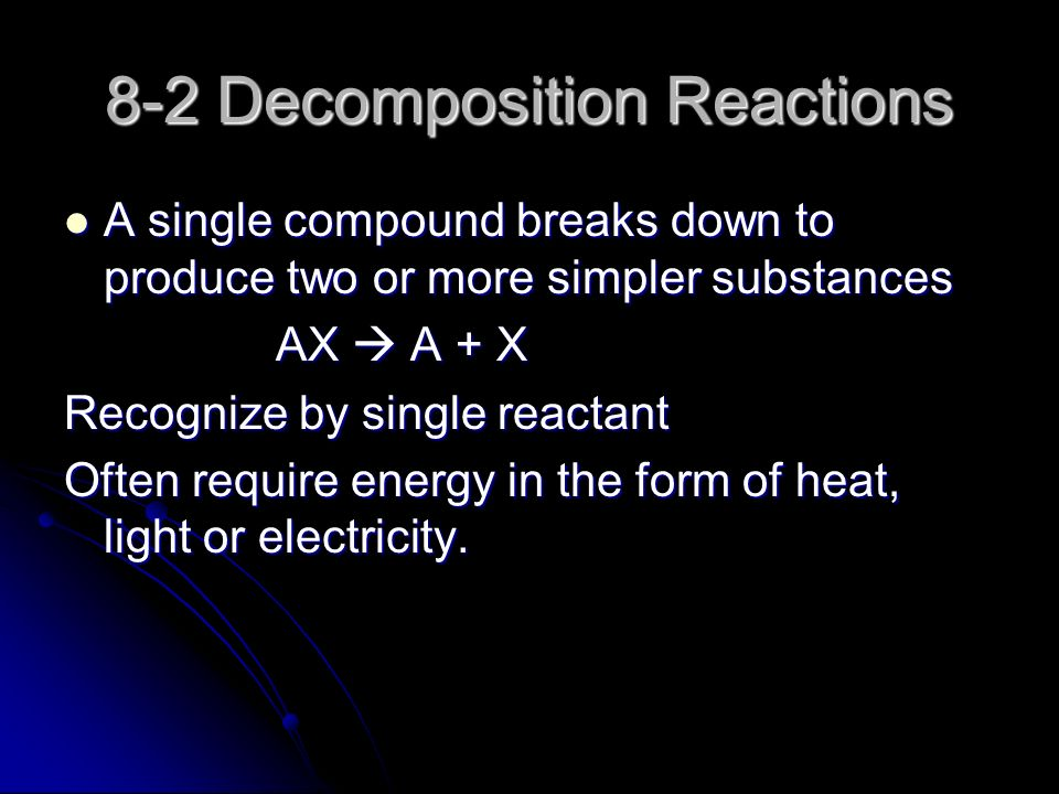 8-2 Decomposition Reactions A single compound breaks down to produce two or more simpler substances A single compound breaks down to produce two or more simpler substances AX  A + X Recognize by single reactant Often require energy in the form of heat, light or electricity.