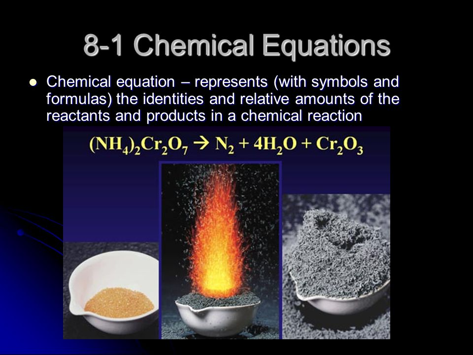 8-1 Chemical Equations Chemical equation – represents (with symbols and formulas) the identities and relative amounts of the reactants and products in a chemical reaction Chemical equation – represents (with symbols and formulas) the identities and relative amounts of the reactants and products in a chemical reaction