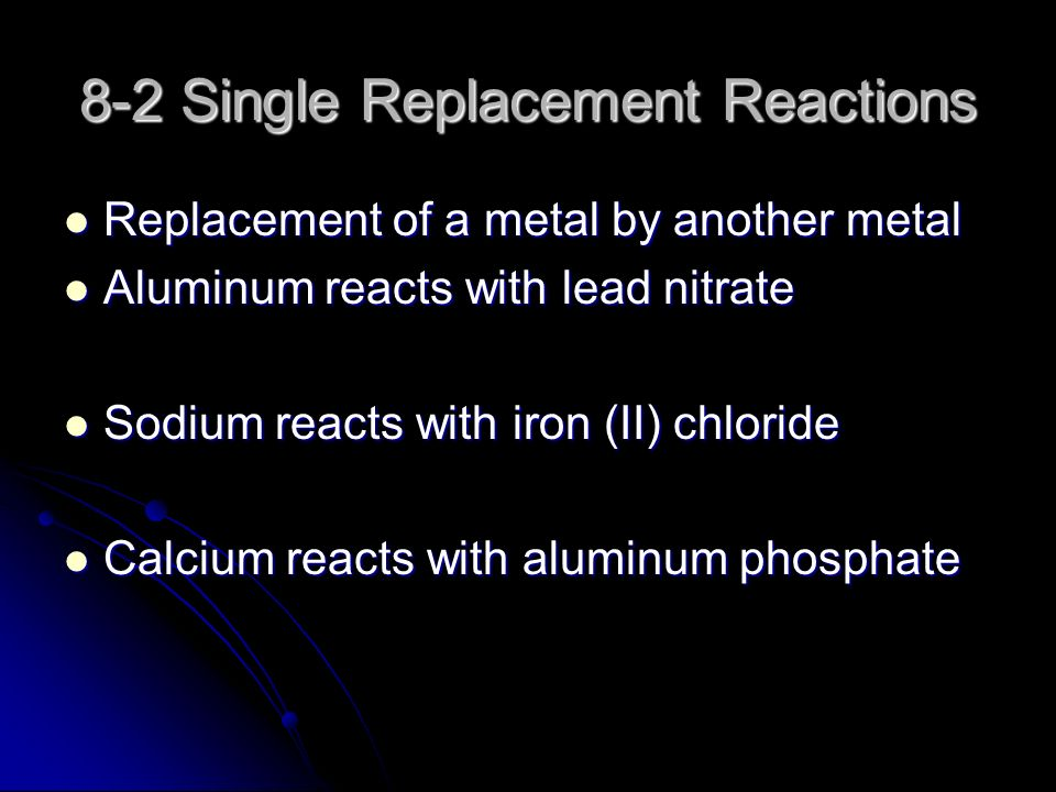 8-2 Single Replacement Reactions Replacement of a metal by another metal Replacement of a metal by another metal Aluminum reacts with lead nitrate Aluminum reacts with lead nitrate Sodium reacts with iron (II) chloride Sodium reacts with iron (II) chloride Calcium reacts with aluminum phosphate Calcium reacts with aluminum phosphate