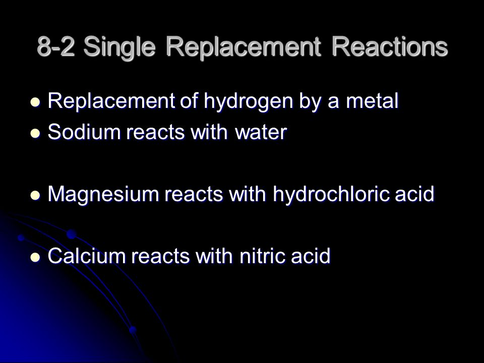 8-2 Single Replacement Reactions Replacement of hydrogen by a metal Replacement of hydrogen by a metal Sodium reacts with water Sodium reacts with water Magnesium reacts with hydrochloric acid Magnesium reacts with hydrochloric acid Calcium reacts with nitric acid Calcium reacts with nitric acid