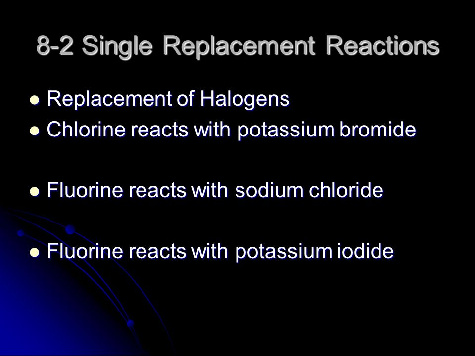 8-2 Single Replacement Reactions Replacement of Halogens Replacement of Halogens Chlorine reacts with potassium bromide Chlorine reacts with potassium bromide Fluorine reacts with sodium chloride Fluorine reacts with sodium chloride Fluorine reacts with potassium iodide Fluorine reacts with potassium iodide