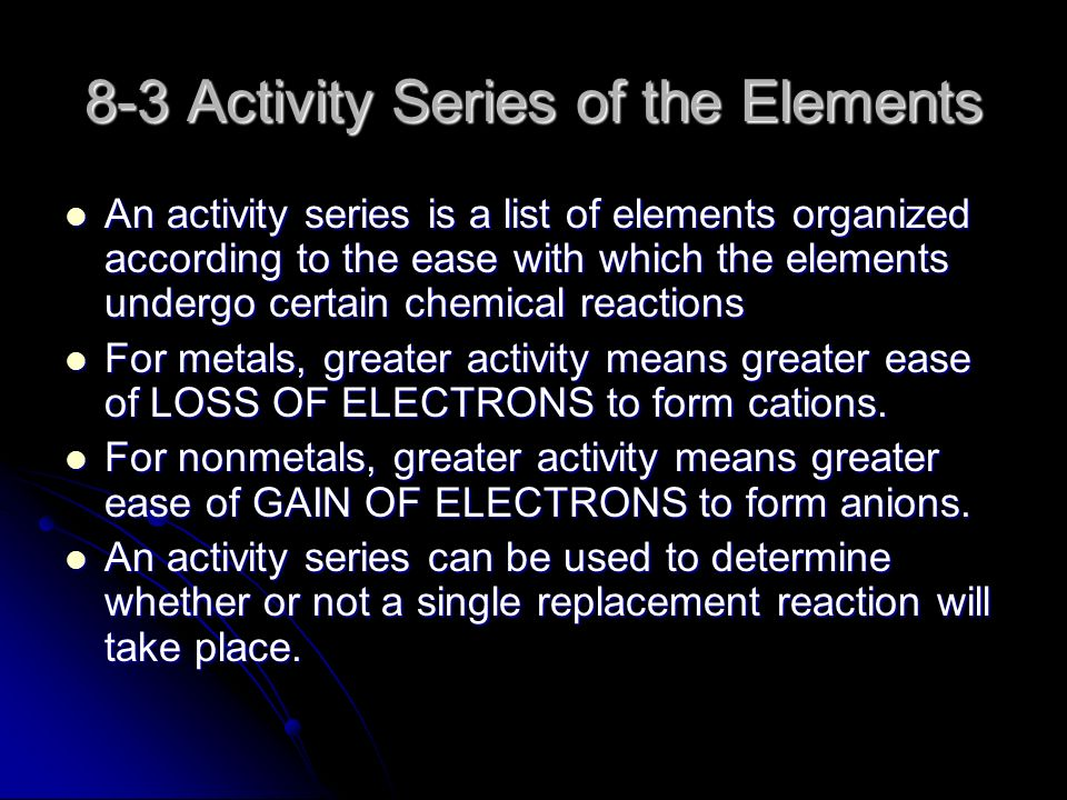 8-3 Activity Series of the Elements An activity series is a list of elements organized according to the ease with which the elements undergo certain chemical reactions An activity series is a list of elements organized according to the ease with which the elements undergo certain chemical reactions For metals, greater activity means greater ease of LOSS OF ELECTRONS to form cations.