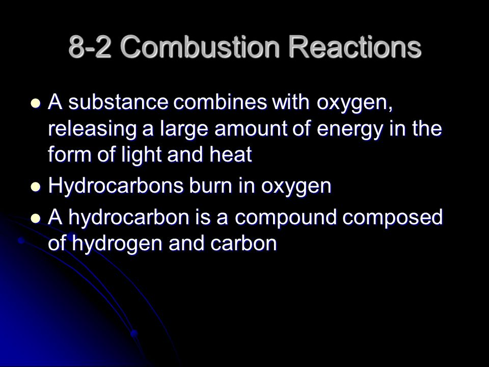 8-2 Combustion Reactions A substance combines with oxygen, releasing a large amount of energy in the form of light and heat A substance combines with oxygen, releasing a large amount of energy in the form of light and heat Hydrocarbons burn in oxygen Hydrocarbons burn in oxygen A hydrocarbon is a compound composed of hydrogen and carbon A hydrocarbon is a compound composed of hydrogen and carbon