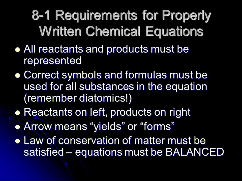 8-1 Requirements for Properly Written Chemical Equations All reactants and products must be represented All reactants and products must be represented Correct symbols and formulas must be used for all substances in the equation (remember diatomics!) Correct symbols and formulas must be used for all substances in the equation (remember diatomics!) Reactants on left, products on right Reactants on left, products on right Arrow means yields or forms Arrow means yields or forms Law of conservation of matter must be satisfied – equations must be BALANCED Law of conservation of matter must be satisfied – equations must be BALANCED