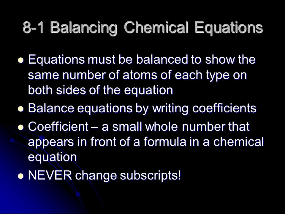 8-1 Balancing Chemical Equations Equations must be balanced to show the same number of atoms of each type on both sides of the equation Equations must be balanced to show the same number of atoms of each type on both sides of the equation Balance equations by writing coefficients Balance equations by writing coefficients Coefficient – a small whole number that appears in front of a formula in a chemical equation Coefficient – a small whole number that appears in front of a formula in a chemical equation NEVER change subscripts.