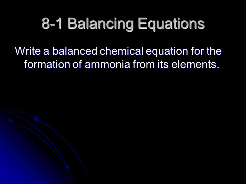 8-1 Balancing Equations Write a balanced chemical equation for the formation of ammonia from its elements.