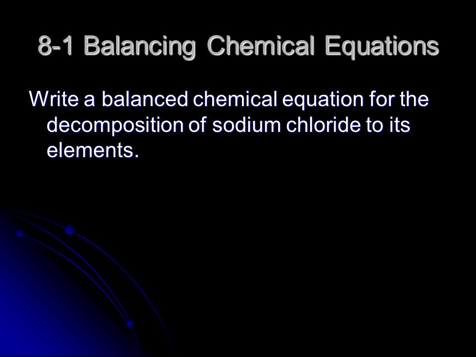 8-1 Balancing Chemical Equations Write a balanced chemical equation for the decomposition of sodium chloride to its elements.