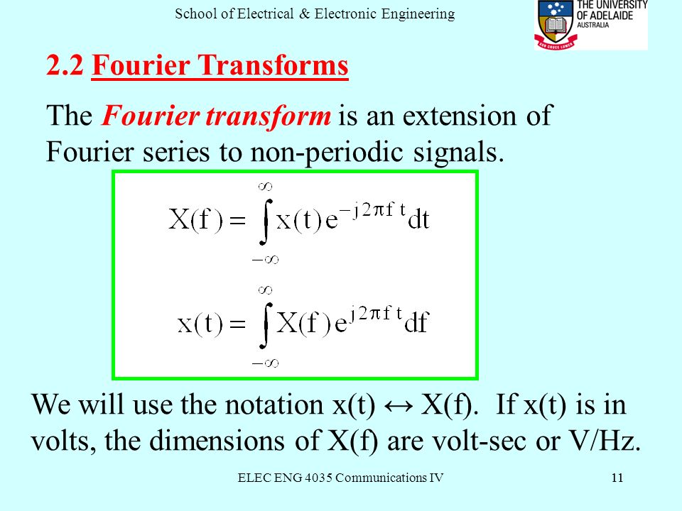 ELEC ENG 4035 Communications IV11 School of Electrical & Electronic Engineering Fourier Transforms The Fourier transform is an extension of Fourier series to non-periodic signals.