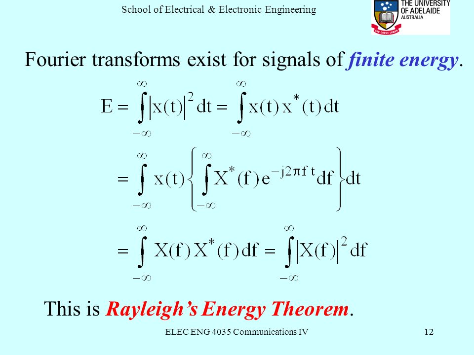 ELEC ENG 4035 Communications IV12 School of Electrical & Electronic Engineering 12 Fourier transforms exist for signals of finite energy.
