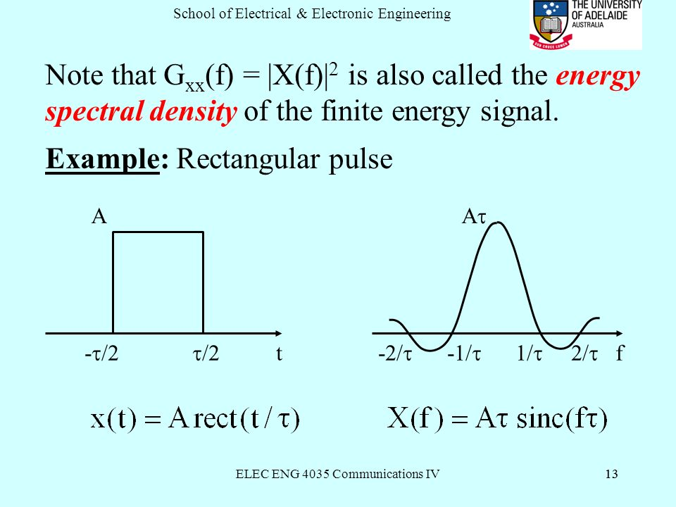 ELEC ENG 4035 Communications IV13 School of Electrical & Electronic Engineering 13 Note that G xx (f) = |X(f)| 2 is also called the energy spectral density of the finite energy signal.
