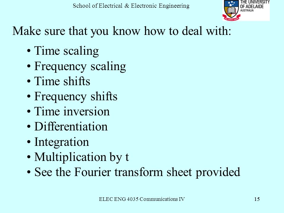 ELEC ENG 4035 Communications IV15 School of Electrical & Electronic Engineering 15 Make sure that you know how to deal with: Time scaling Frequency scaling Time shifts Frequency shifts Time inversion Differentiation Integration Multiplication by t See the Fourier transform sheet provided