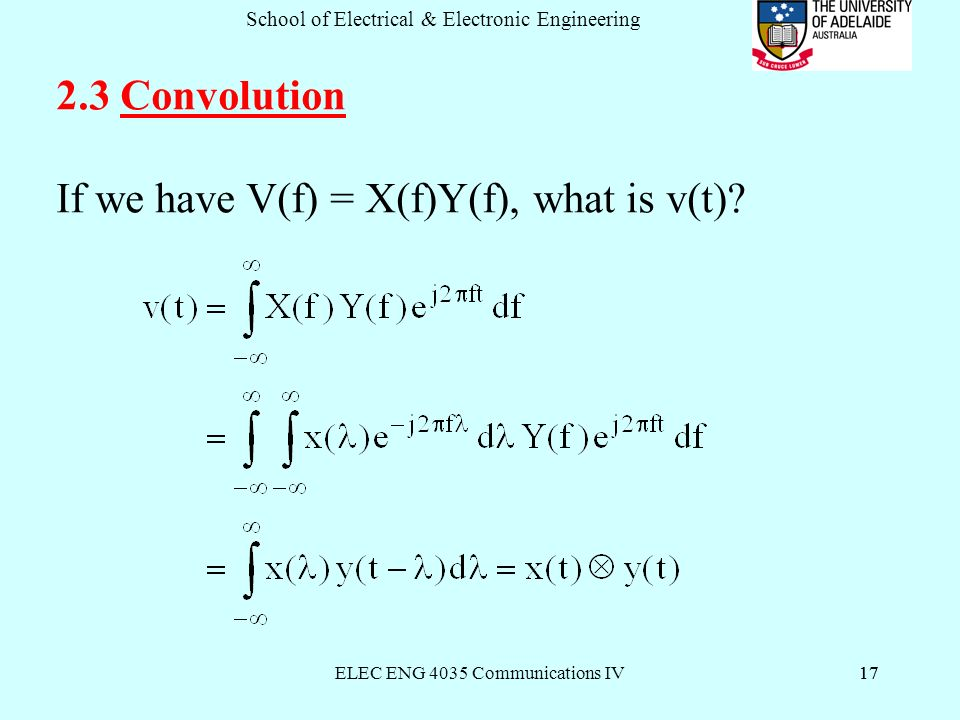 ELEC ENG 4035 Communications IV17 School of Electrical & Electronic Engineering Convolution If we have V(f) = X(f)Y(f), what is v(t)