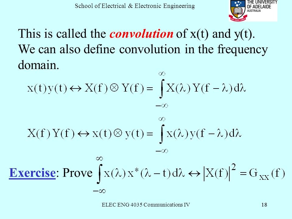 ELEC ENG 4035 Communications IV18 School of Electrical & Electronic Engineering 18 This is called the convolution of x(t) and y(t).