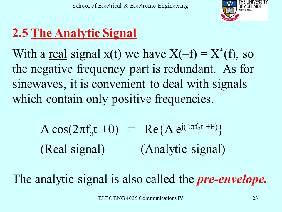 ELEC ENG 4035 Communications IV23 School of Electrical & Electronic Engineering The Analytic Signal With a real signal x(t) we have X(–f) = X * (f), so the negative frequency part is redundant.