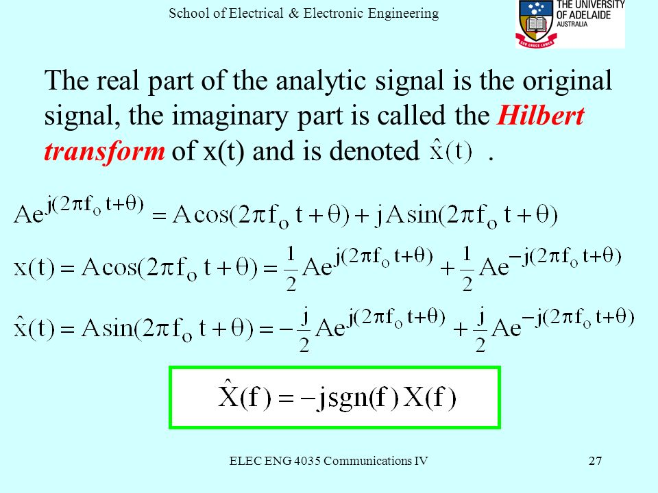 ELEC ENG 4035 Communications IV27 School of Electrical & Electronic Engineering 27 The real part of the analytic signal is the original signal, the imaginary part is called the Hilbert transform of x(t) and is denoted.