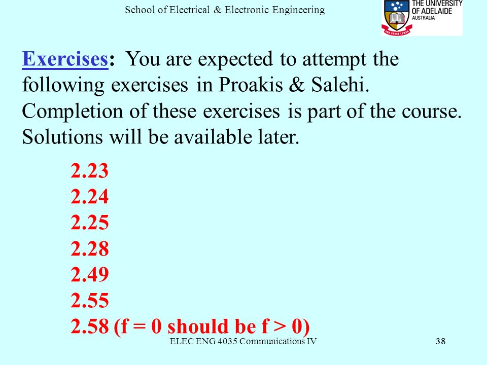 ELEC ENG 4035 Communications IV38 School of Electrical & Electronic Engineering 38 Exercises: You are expected to attempt the following exercises in Proakis & Salehi.