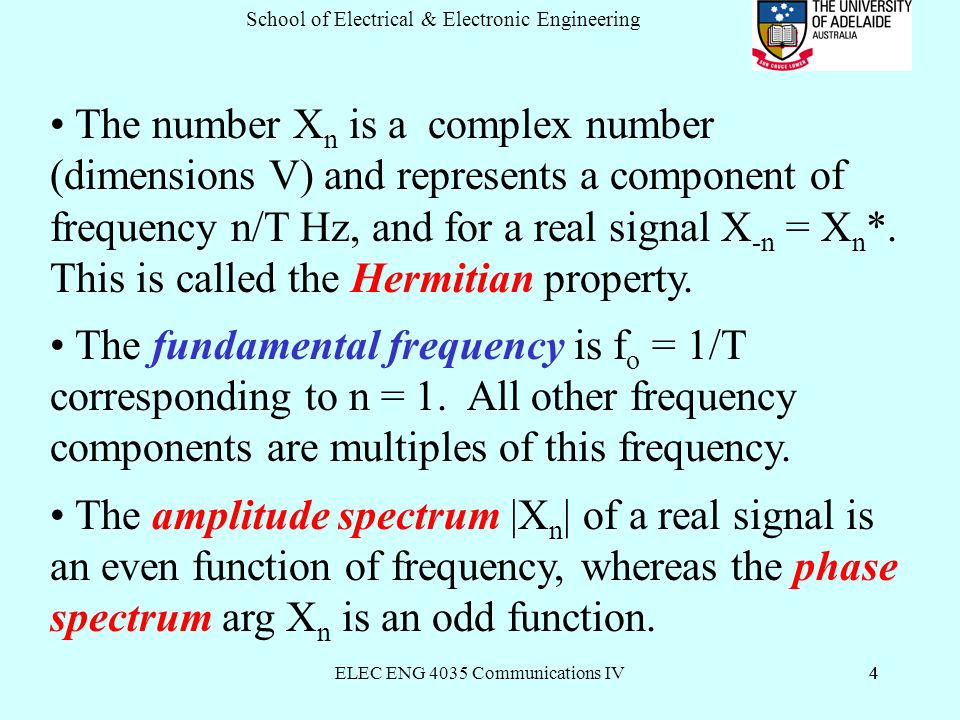 ELEC ENG 4035 Communications IV4 School of Electrical & Electronic Engineering 4 The number X n is a complex number (dimensions V) and represents a component of frequency n/T Hz, and for a real signal X -n = X n *.