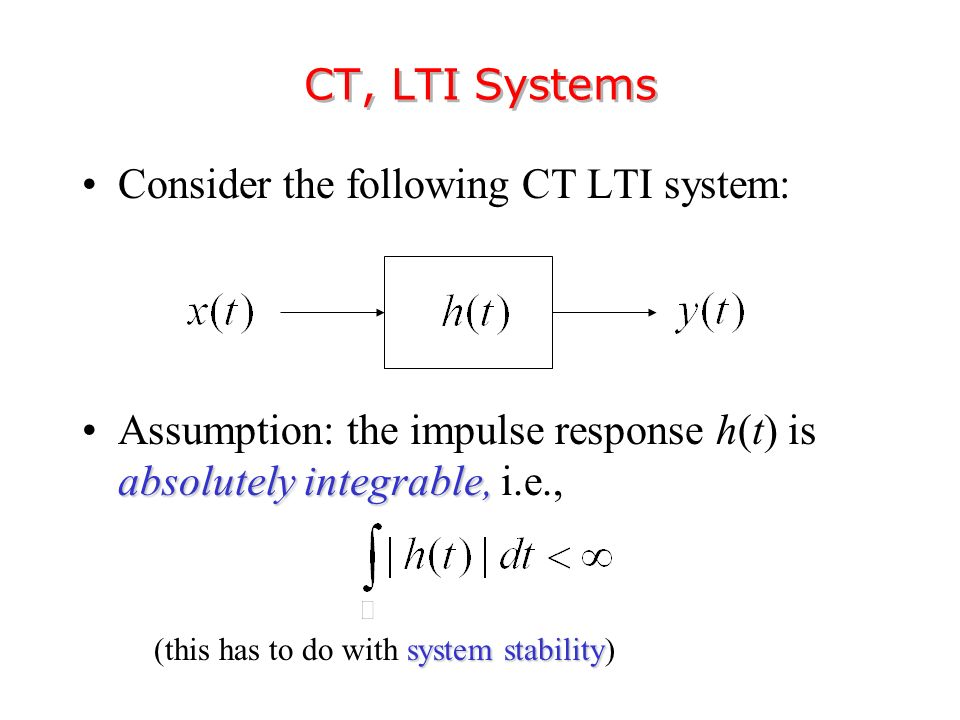Consider the following CT LTI system: absolutely integrable,Assumption: the impulse response h(t) is absolutely integrable, i.e., CT, LTI Systems system stability (this has to do with system stability)