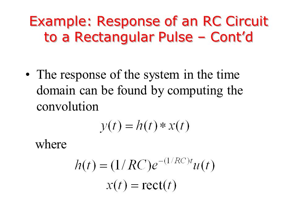 The response of the system in the time domain can be found by computing the convolution where Example: Response of an RC Circuit to a Rectangular Pulse – Cont'd