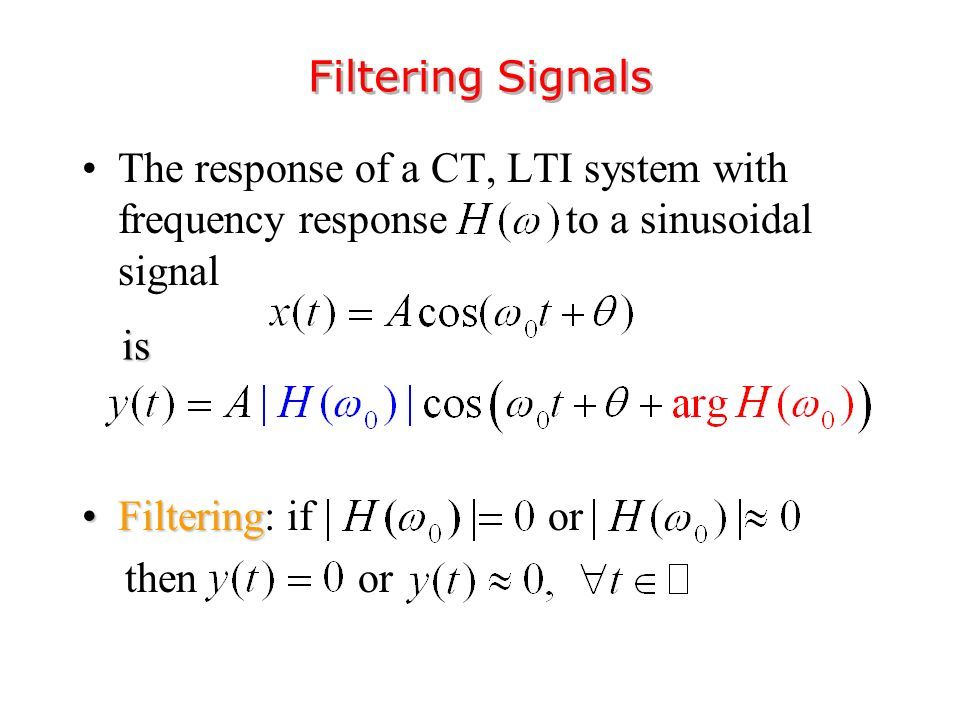 The response of a CT, LTI system with frequency response to a sinusoidal signal FilteringFiltering: if or then or Filtering Signals is