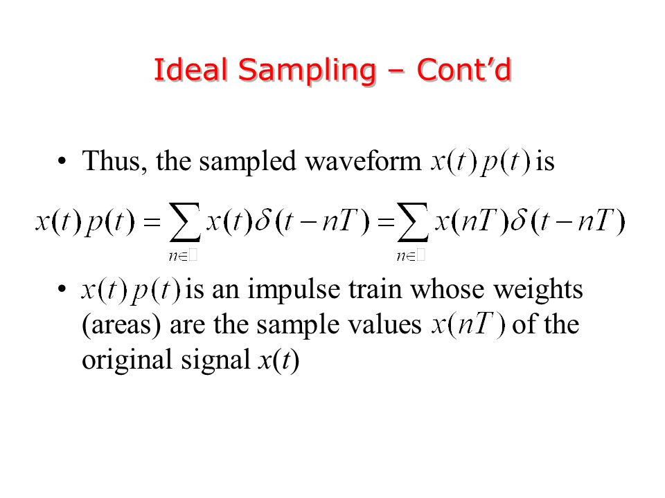 Thus, the sampled waveform is is an impulse train whose weights (areas) are the sample values of the original signal x(t) Ideal Sampling – Cont'd