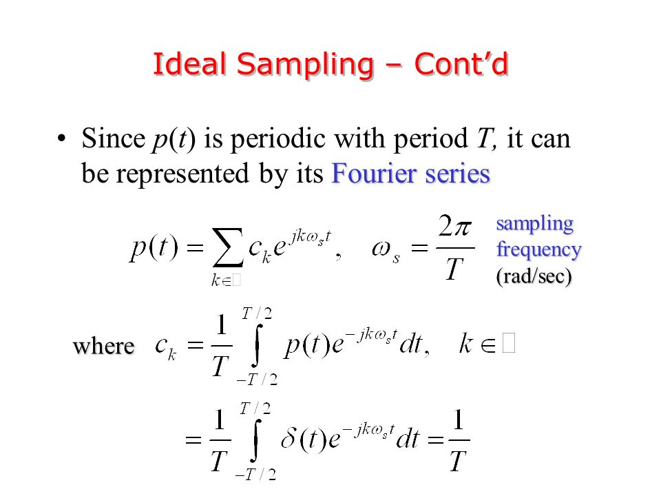 Fourier seriesSince p(t) is periodic with period T, it can be represented by its Fourier series Ideal Sampling – Cont'd sampling frequency (rad/sec) where
