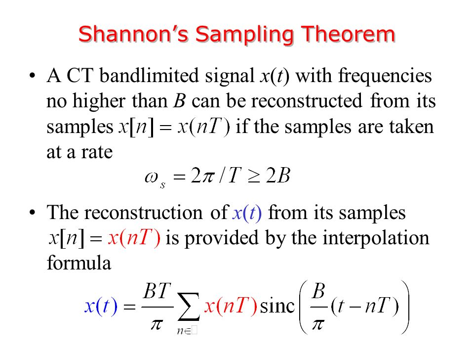 A CT bandlimited signal x(t) with frequencies no higher than B can be reconstructed from its samples if the samples are taken at a rate The reconstruction of x(t) from its samples is provided by the interpolation formula Shannon's Sampling Theorem