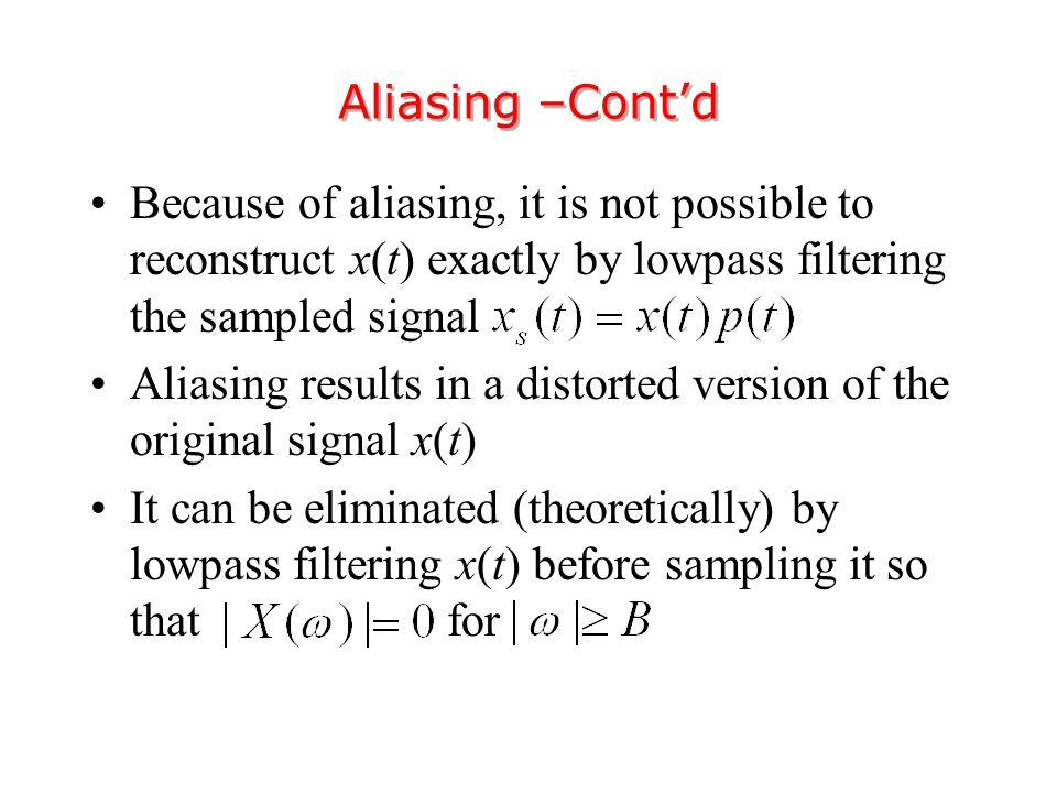 Because of aliasing, it is not possible to reconstruct x(t) exactly by lowpass filtering the sampled signal Aliasing results in a distorted version of the original signal x(t) It can be eliminated (theoretically) by lowpass filtering x(t) before sampling it so that for Aliasing –Cont'd