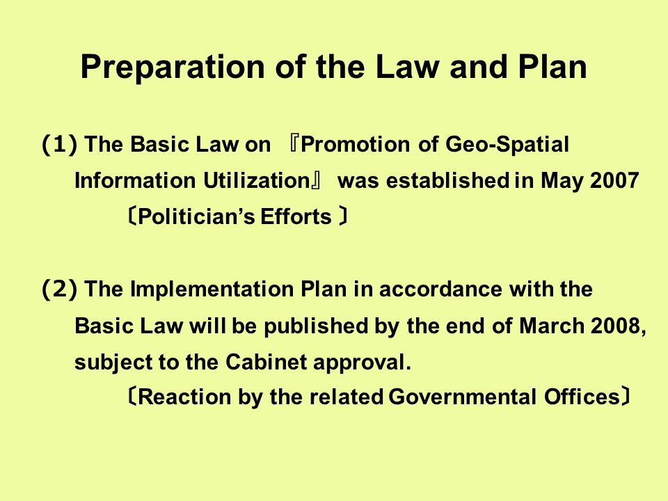 Preparation of the Law and Plan (1) The Basic Law on 『 Promotion of Geo-Spatial Information Utilization 』 was established in May 2007 〔 Politician's Efforts 〕 (2) The Implementation Plan in accordance with the Basic Law will be published by the end of March 2008, subject to the Cabinet approval.