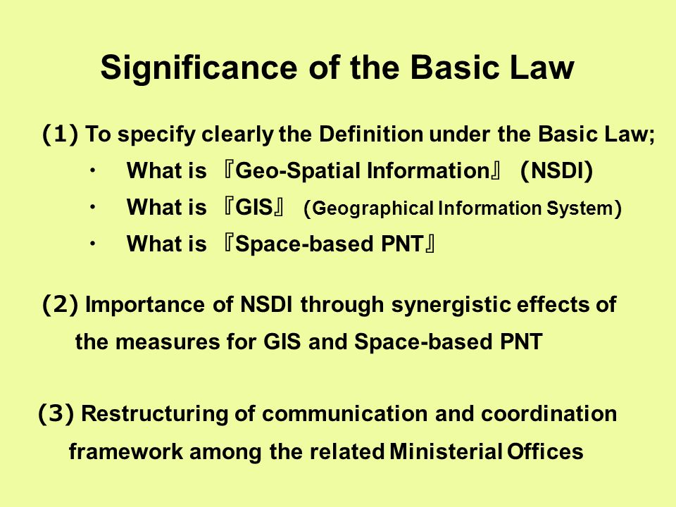 Significance of the Basic Law (1) To specify clearly the Definition under the Basic Law; ・ What is 『 Geo-Spatial Information 』 (NSDI) ・ What is 『 GIS 』 (Geographical Information System) ・ What is 『 Space-based PNT 』 (2) Importance of NSDI through synergistic effects of the measures for GIS and Space-based PNT (3) Restructuring of communication and coordination framework among the related Ministerial Offices