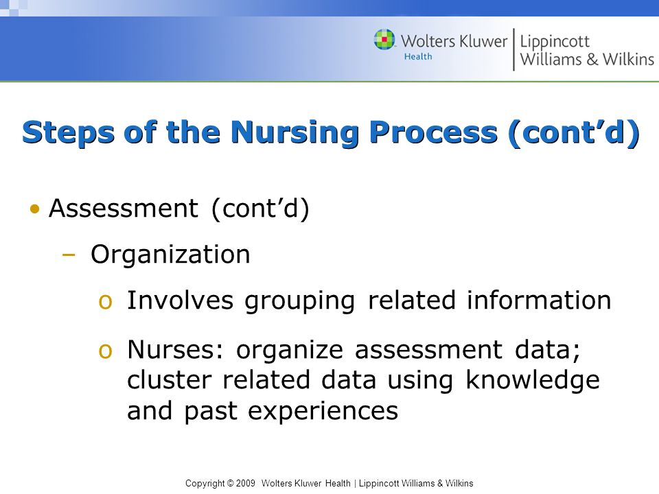 Copyright © 2009 Wolters Kluwer Health | Lippincott Williams & Wilkins Steps of the Nursing Process (cont'd) Assessment (cont'd) –Organization oInvolves grouping related information oNurses: organize assessment data; cluster related data using knowledge and past experiences