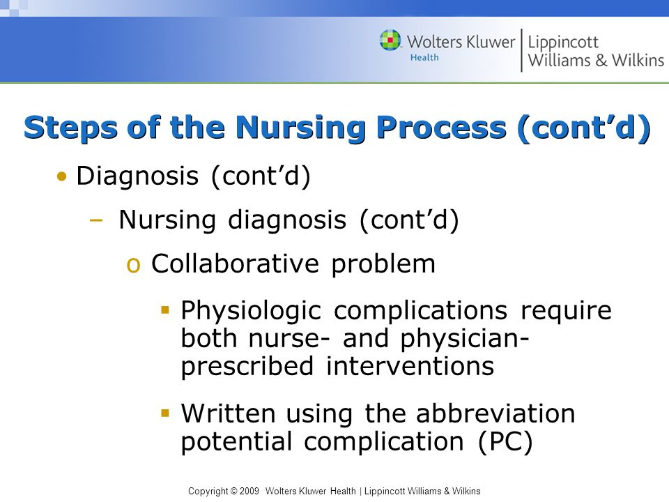 Copyright © 2009 Wolters Kluwer Health | Lippincott Williams & Wilkins Diagnosis (cont'd) –Nursing diagnosis (cont'd) oCollaborative problem  Physiologic complications require both nurse- and physician- prescribed interventions  Written using the abbreviation potential complication (PC) Steps of the Nursing Process (cont'd)