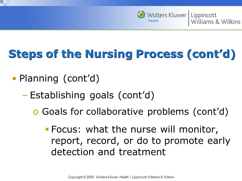 Copyright © 2009 Wolters Kluwer Health | Lippincott Williams & Wilkins Planning (cont'd) –Establishing goals (cont'd) oGoals for collaborative problems (cont'd)  Focus: what the nurse will monitor, report, record, or do to promote early detection and treatment Steps of the Nursing Process (cont'd)