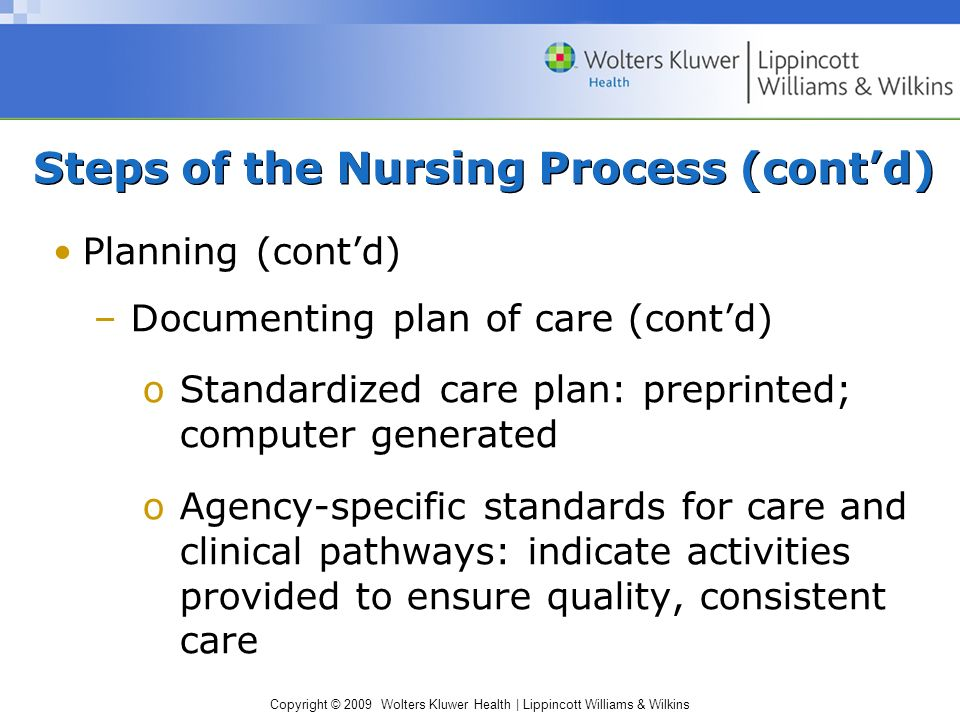 Copyright © 2009 Wolters Kluwer Health | Lippincott Williams & Wilkins Planning (cont'd) –Documenting plan of care (cont'd) oStandardized care plan: preprinted; computer generated oAgency-specific standards for care and clinical pathways: indicate activities provided to ensure quality, consistent care Steps of the Nursing Process (cont'd)
