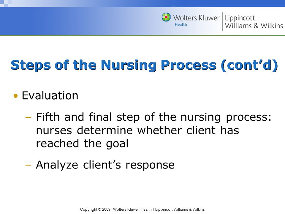 Copyright © 2009 Wolters Kluwer Health | Lippincott Williams & Wilkins Evaluation –Fifth and final step of the nursing process: nurses determine whether client has reached the goal –Analyze client's response Steps of the Nursing Process (cont'd)