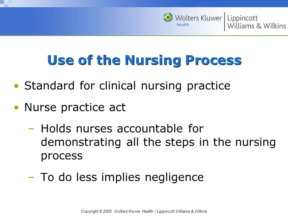 Copyright © 2009 Wolters Kluwer Health | Lippincott Williams & Wilkins Use of the Nursing Process Standard for clinical nursing practice Nurse practice act –Holds nurses accountable for demonstrating all the steps in the nursing process –To do less implies negligence
