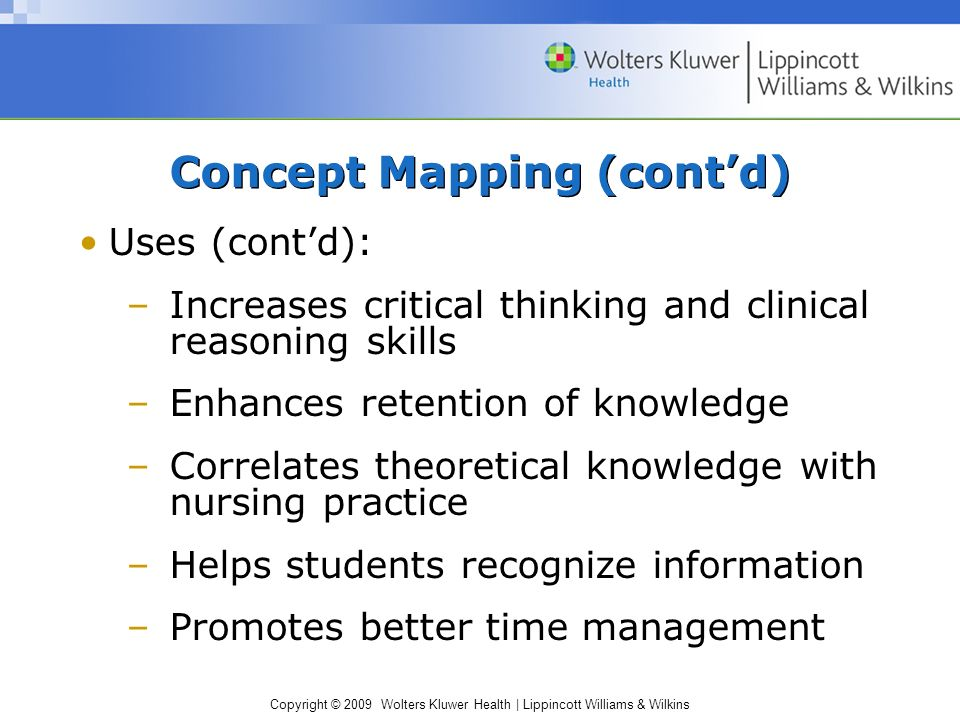 Copyright © 2009 Wolters Kluwer Health | Lippincott Williams & Wilkins Concept Mapping (cont'd) Uses (cont'd): –Increases critical thinking and clinical reasoning skills –Enhances retention of knowledge –Correlates theoretical knowledge with nursing practice –Helps students recognize information –Promotes better time management