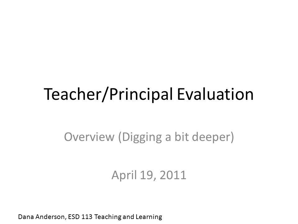Teacher/Principal Evaluation Overview (Digging a bit deeper) April 19, 2011 Dana Anderson, ESD 113 Teaching and Learning