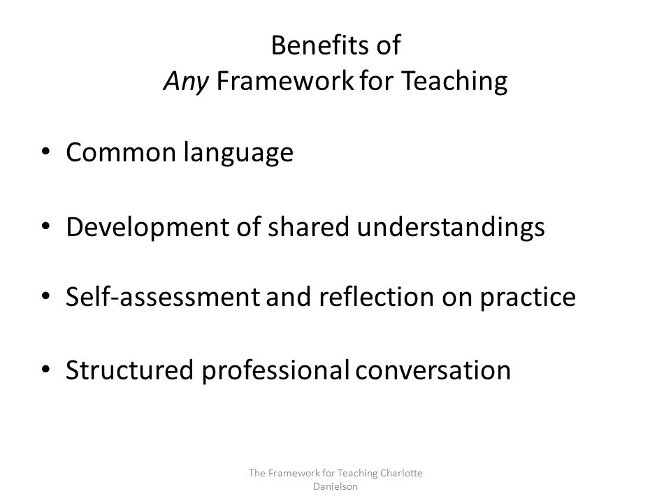 The Framework for Teaching Charlotte Danielson Benefits of Any Framework for Teaching Common language Development of shared understandings Self-assessment and reflection on practice Structured professional conversation