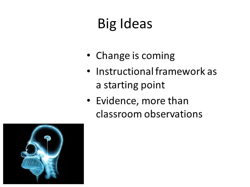 Big Ideas Change is coming Instructional framework as a starting point Evidence, more than classroom observations